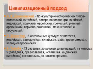 Цивилизационный подход Н. Я. Данилевский - 12 «культурно-исторических типов»: