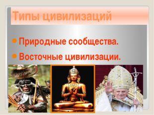 Типы цивилизаций Природные сообщества. Восточные цивилизации. Западные цивили