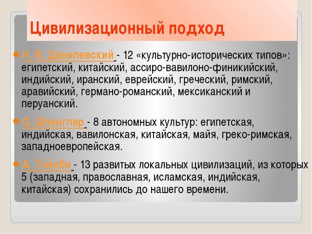 Цивилизационный подход Н. Я. Данилевский - 12 «культурно-исторических типов»:...