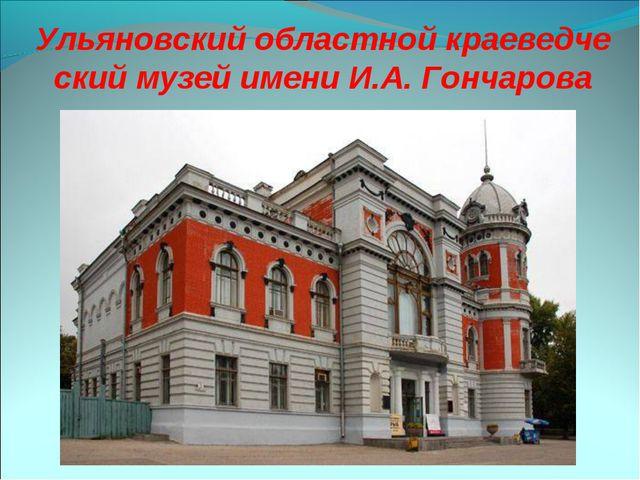 Ульяновскийобластнойкраеведческиймузей имени И.А. Гончарова