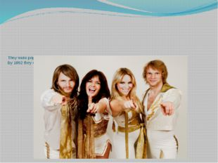 They were popular in Europe. The group achieved monumental worldwide success.