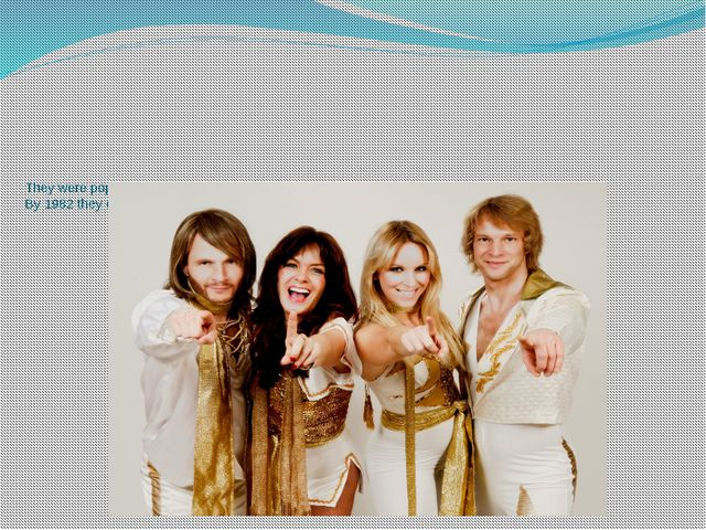 They were popular in Europe. The group achieved monumental worldwide success....