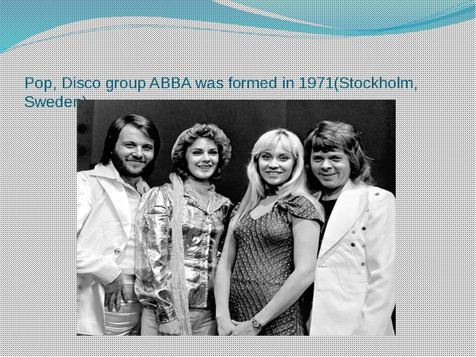 Pop, Disco group ABBA was formed in 1971(Stockholm, Sweden).