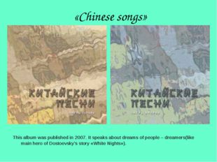 «Chinese songs» This album was published in 2007. It speaks about dreams of p