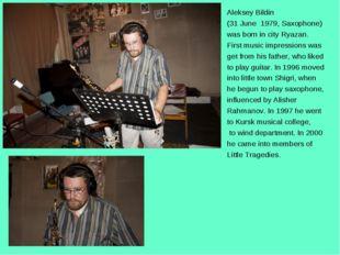 Aleksey Bildin (31 June 1979, Saxophone) was born in city Ryazan. First music