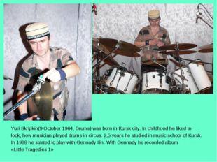 Yuri Skripkin(9 October 1964, Drums) was born in Kursk city. In childhood he