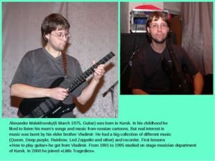 Alexander Malakhovsky(6 March 1975, Guitar) was born in Kursk. In his childho