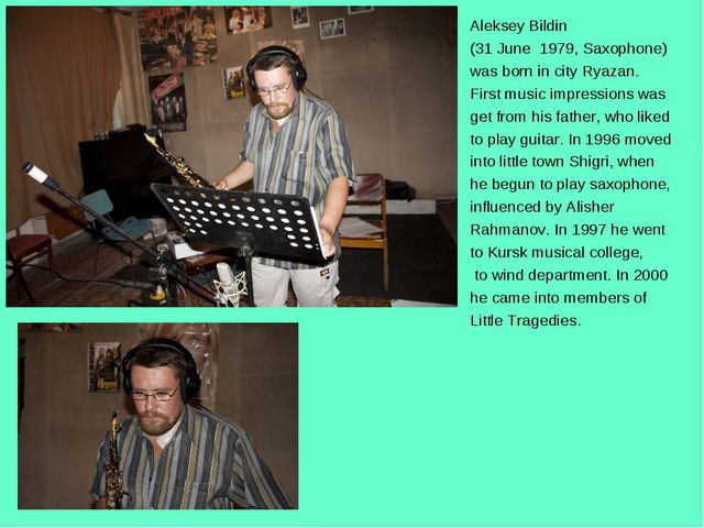 Aleksey Bildin (31 June 1979, Saxophone) was born in city Ryazan. First music...