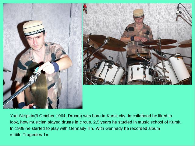 Yuri Skripkin(9 October 1964, Drums) was born in Kursk city. In childhood he...