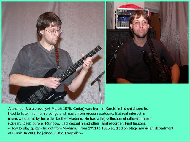 Alexander Malakhovsky(6 March 1975, Guitar) was born in Kursk. In his childho...
