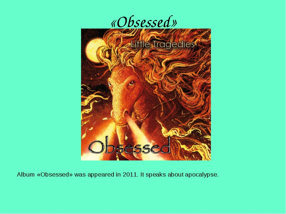«Obsessed» Album «Obsessed» was appeared in 2011. It speaks about apocalypse.