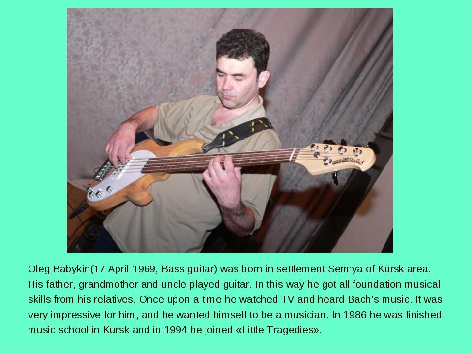 Oleg Babykin(17 April 1969, Bass guitar) was born in settlement Sem'ya of Kur...