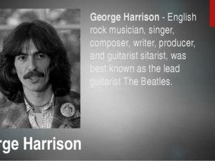 George Harrison - English rock musician, singer, composer, writer, producer,