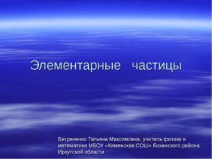Элементарные частицы Батраченко Татьяна Максимовна, учитель физики и математи