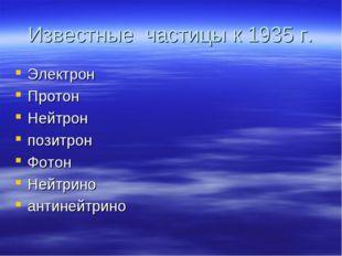 Известные частицы к 1935 г. Электрон Протон Нейтрон позитрон Фотон Нейтрино а