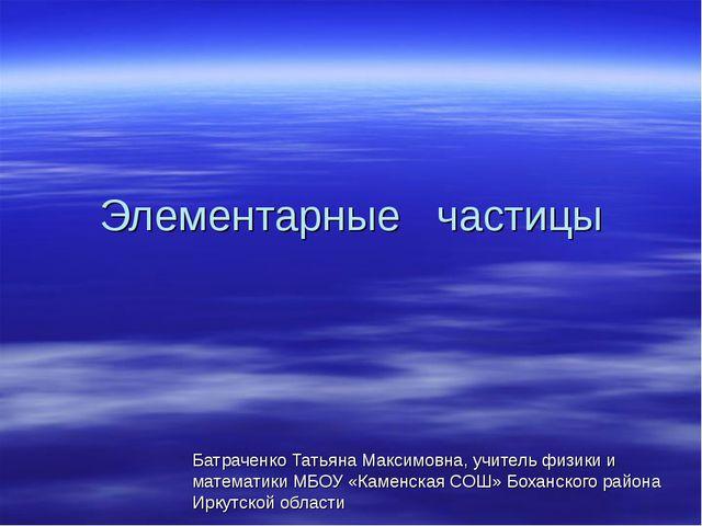 Элементарные частицы Батраченко Татьяна Максимовна, учитель физики и математи...