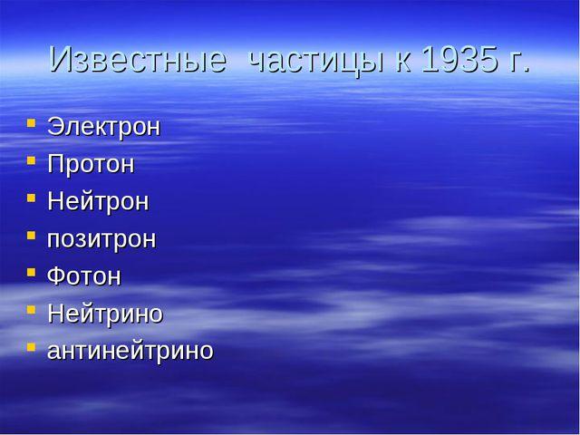 Известные частицы к 1935 г. Электрон Протон Нейтрон позитрон Фотон Нейтрино а...