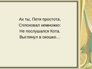Ах ты, Петя простота, Сплоховал немножко: Не послушался Кота, Выглянул в окош