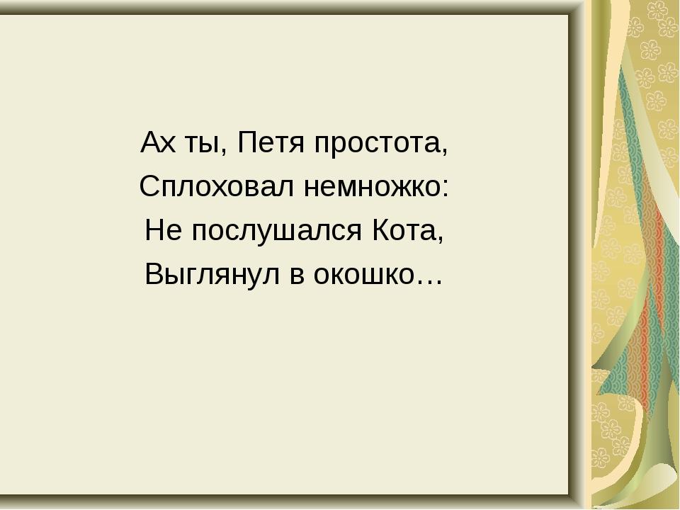 Ах ты, Петя простота, Сплоховал немножко: Не послушался Кота, Выглянул в окош...