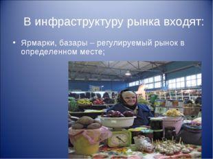 В инфраструктуру рынка входят: Ярмарки, базары – регулируемый рынок в определ
