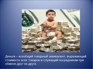 Деньги – всеобщий товарный эквивалент, выражающий стоимость всех товаров и сл