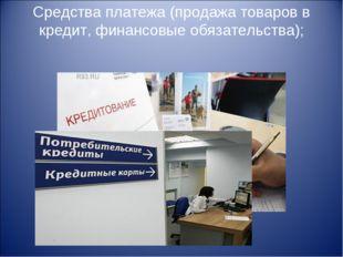Средства платежа (продажа товаров в кредит, финансовые обязательства);