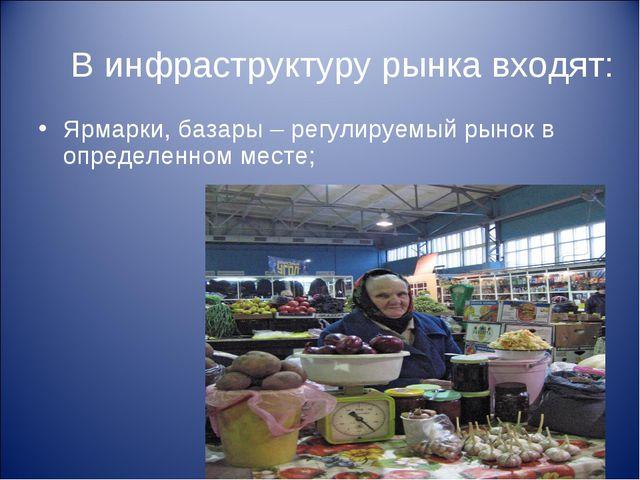В инфраструктуру рынка входят: Ярмарки, базары – регулируемый рынок в определ...