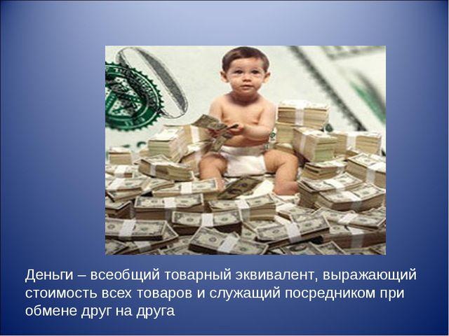 Деньги – всеобщий товарный эквивалент, выражающий стоимость всех товаров и сл...