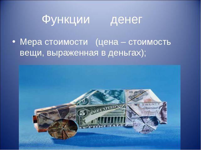 Функции денег Мера стоимости (цена – стоимость вещи, выраженная в деньгах);