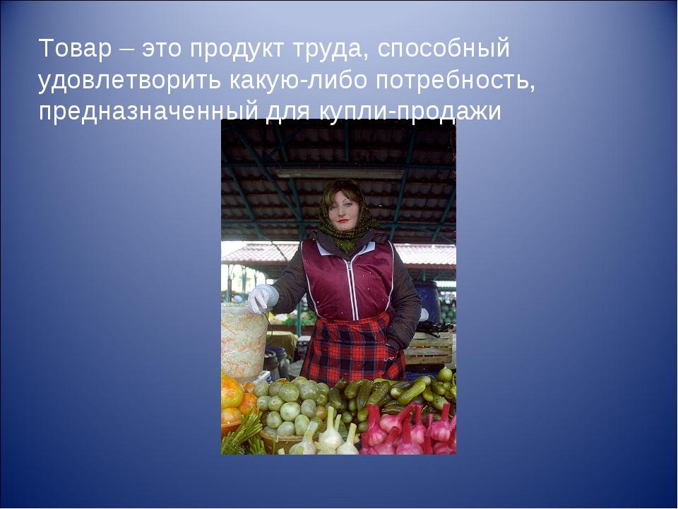 Товар – это продукт труда, способный удовлетворить какую-либо потребность, пр...