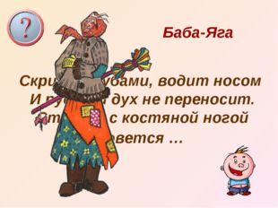 Скрипит зубами, водит носом И русский дух не переносит. Старуха с костяной н