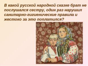 В какой русской народной сказке брат не послушался сестру, один раз нарушил