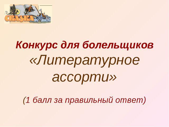 Конкурс для болельщиков «Литературное ассорти» (1 балл за правильный ответ)