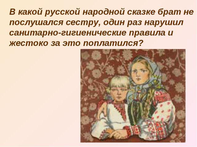 В какой русской народной сказке брат не послушался сестру, один раз нарушил...