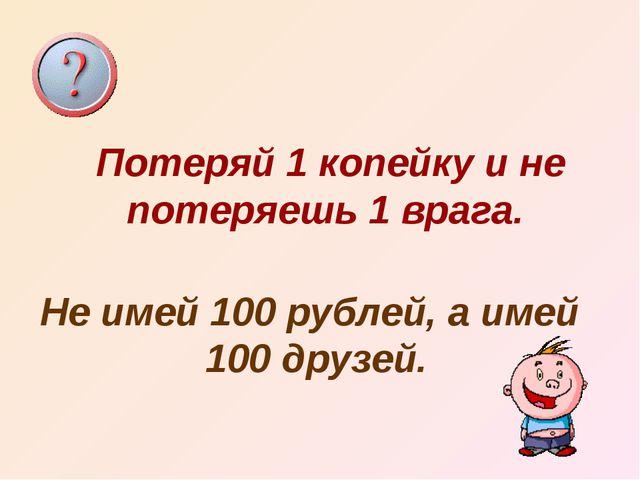 Потеряй 1 копейку и не потеряешь 1 врага. Не имей 100 рублей, а имей 100 друз...