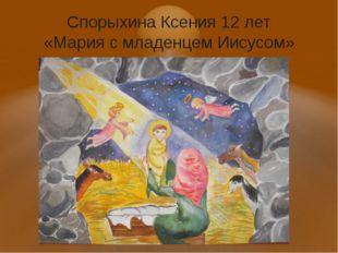 Спорыхина Ксения 12 лет «Мария с младенцем Иисусом»