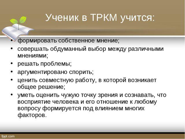 Ученик в ТРКМ учится: формировать собственное мнение; совершать обдуманный вы...