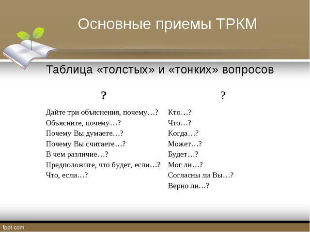Основные приемы ТРКМ Таблица «толстых» и «тонких» вопросов ?? Дайте три объя...
