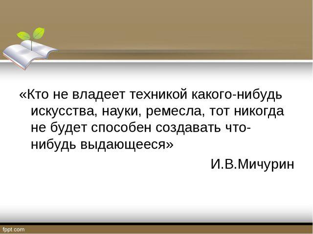 «Кто не владеет техникой какого-нибудь искусства, науки, ремесла, тот никогд...
