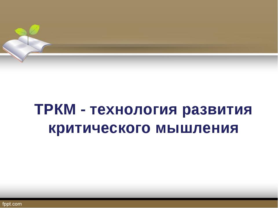 ТРКМ - технология развития критического мышления