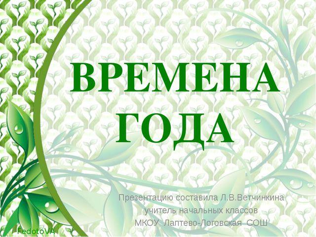 ВРЕМЕНА ГОДА Презентацию составила Л.В.Ветчинкина учитель начальных классов М...