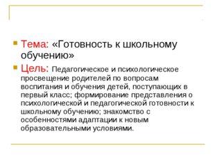 Тема: «Готовность к школьному обучению» Цель: Педагогическое и психологическо