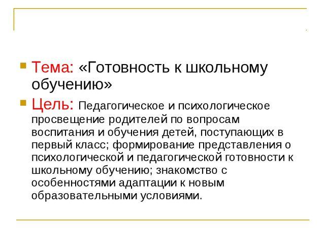 Тема: «Готовность к школьному обучению» Цель: Педагогическое и психологическо...