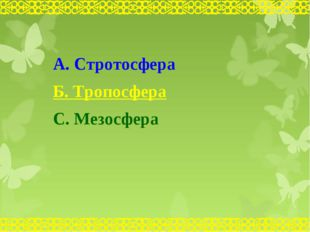 А. Стротосфера Б. Тропосфера С. Мезосфера