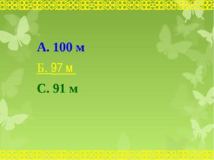 А. 100 м Б. 97 м С. 91 м