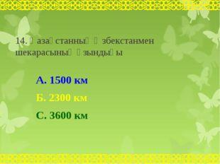 14. Қазақстанның Өзбекстанмен шекарасының ұзындығы А. 1500 км Б. 2300 км С. 3