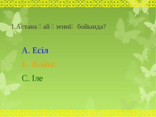 1.Астана қай өзеннің бойында? А. Есіл Б. Жайық С. Іле user - null