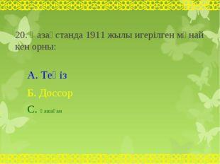 20. Қазақстанда 1911 жылы игерілген мұнай кен орны: А. Теңіз Б. Доссор С. Қаш