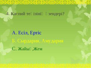 4. Каспий теңізінің өзендері? А. Есіл, Ертіс Б. Сырдария, Амудария С. Жайық,