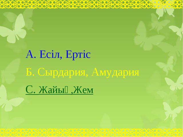 А. Есіл, Ертіс Б. Сырдария, Амудария С. Жайық,Жем